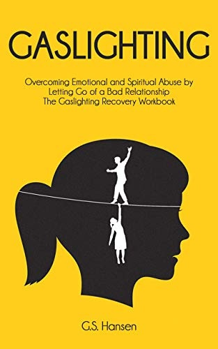 GASLIGHTING  Overcoming Emotional and Spiritual Abuse by Letting Go of a Bad Relationship The Gaslighting Recovery Workbook