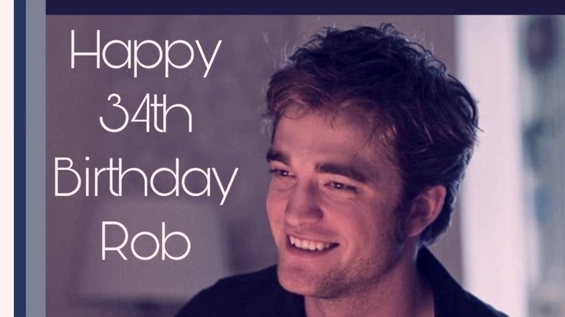 Robert Pattinson YOUR FANS WISH YOU HAPPY 34TH BIRTHDAY