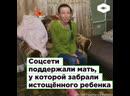 Соцсети поддержали мать, у которой в Кисловодске забрали истощённого ребенка | ROMB
