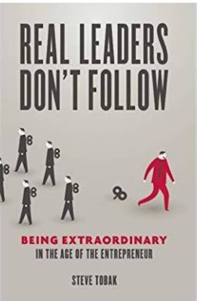 Real Leaders Don't Follow  Being Extraordinary in the Age of the Entrepreneur - Steve Tobak
