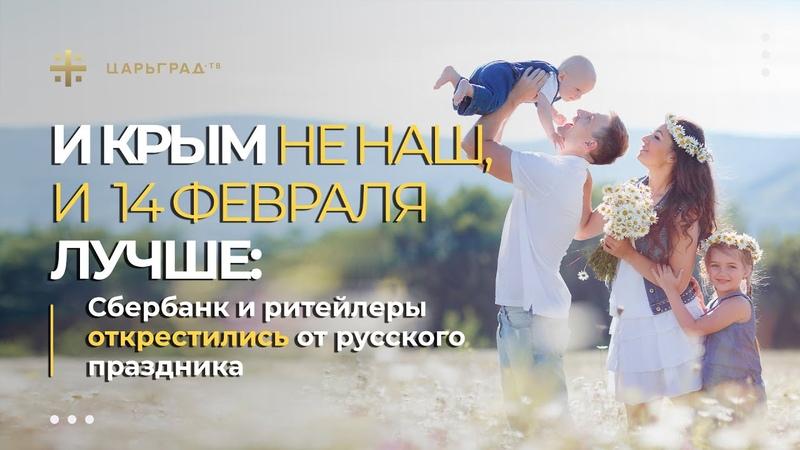 И Крым не наш и 14 е февраля лучше Сбербанк и ритейлеры открестились от русского праздника