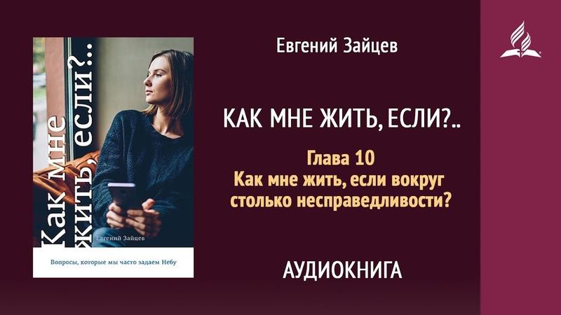 Как мне жить если Глава 10 Как мне жить если вокруг столько несправедливости Евгений Зайцев
