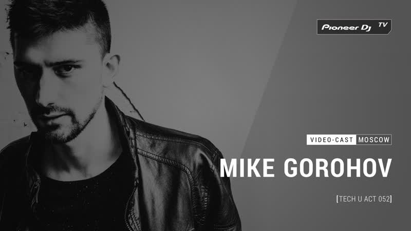 MIKE GOROHOV Tech U Act 052 Video cast @ Pioneer DJ TV Moscow