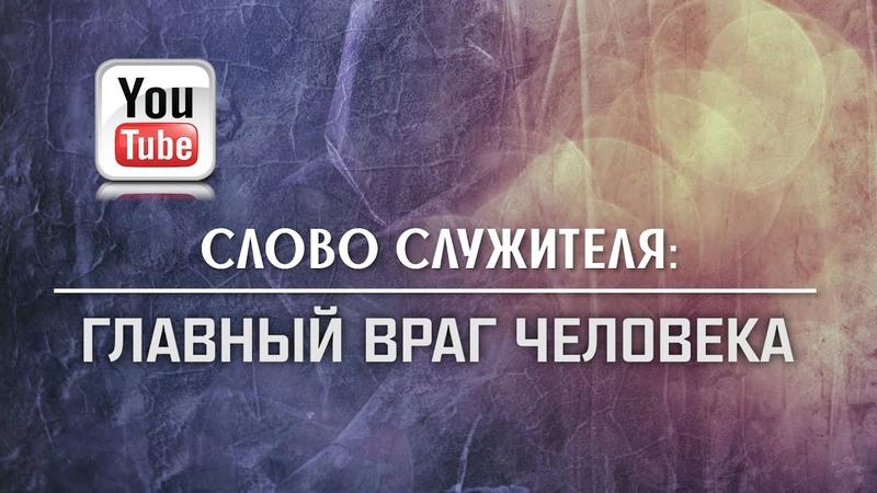 СЛОВО СЛУЖИТЕЛЯ Главный враг человека Пётр Чурбанов