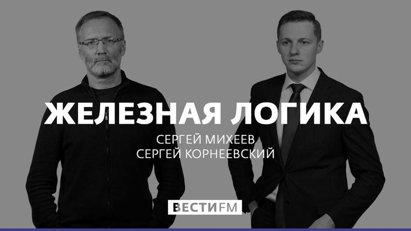Железная логика с Сергеем Михеевым 28 05 20 Полная версия