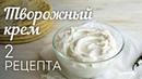 ТВОРОЖНЫЙ КРЕМ: 2 рецепта🍴Универсальный КРЕМ для Торта, Капкейков, Эклеров и других десертов