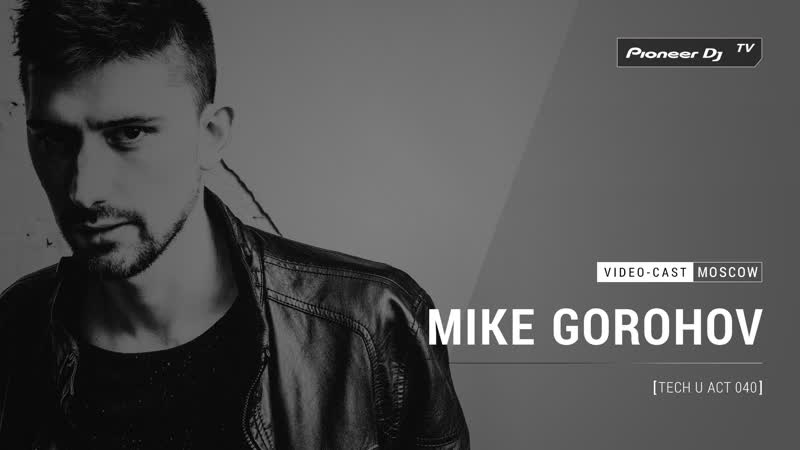 MIKE GOROHOV Tech U Act 040 Video cast @ Pioneer DJ TV Moscow