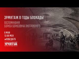Победа75: Эрмитаж в годы Блокады. Воспоминания Бориса Борисовича Пиотровского