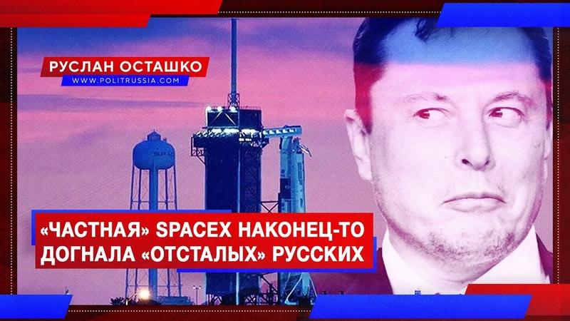 Частная SpaceX наконец то догнала отсталых русских Руслан Осташко
