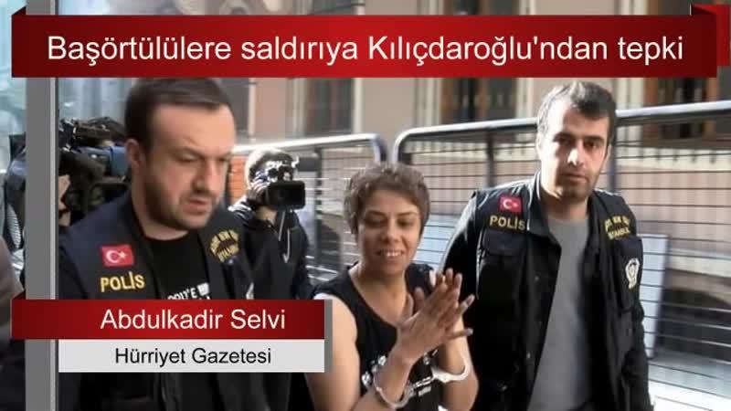 4 Başörtülülere saldırıya Kılıçdaroğlu'ndan tepki Abdulkadir Selvi Sesli Makale